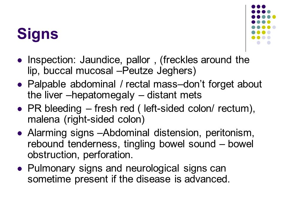 Signs Inspection: Jaundice, pallor, (freckles around the lip, buccal mucosal –Peutze Jeghers) Palpable abdominal / rectal mass–dont forget about the l