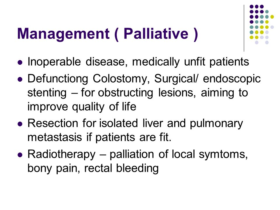 Management ( Palliative ) Inoperable disease, medically unfit patients Defunctiong Colostomy, Surgical/ endoscopic stenting – for obstructing lesions,