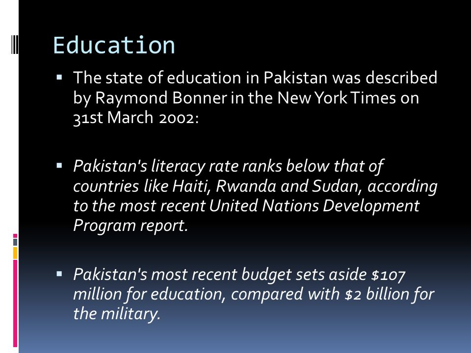 Education The state of education in Pakistan was described by Raymond Bonner in the New York Times on 31st March 2002: Pakistan s literacy rate ranks below that of countries like Haiti, Rwanda and Sudan, according to the most recent United Nations Development Program report.