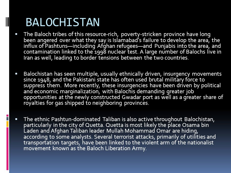 BALOCHISTAN The Baloch tribes of this resource-rich, poverty-stricken province have long been angered over what they say is Islamabads failure to develop the area, the influx of Pashtunsincluding Afghan refugeesand Punjabis into the area, and contamination linked to the 1998 nuclear test.
