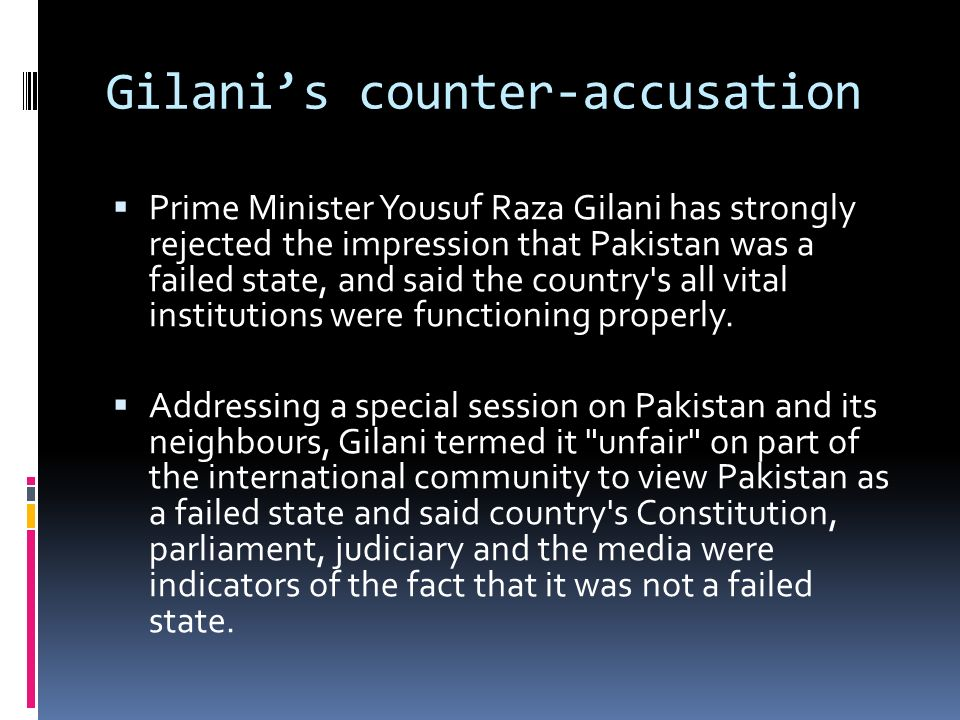 Gilanis counter-accusation Prime Minister Yousuf Raza Gilani has strongly rejected the impression that Pakistan was a failed state, and said the country s all vital institutions were functioning properly.
