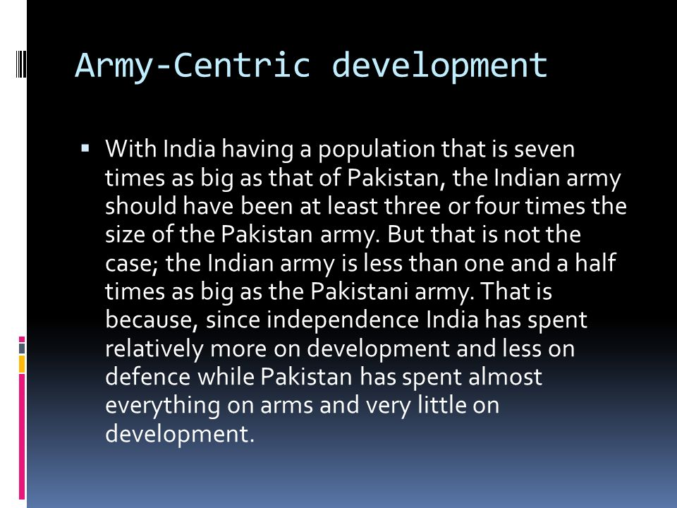 Army-Centric development With India having a population that is seven times as big as that of Pakistan, the Indian army should have been at least three or four times the size of the Pakistan army.