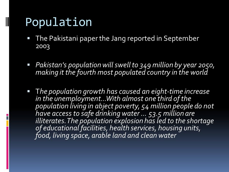 Population The Pakistani paper the Jang reported in September 2003 Pakistan s population will swell to 349 million by year 2050, making it the fourth most populated country in the world The population growth has caused an eight-time increase in the unemployment...With almost one third of the population living in abject poverty, 54 million people do not have access to safe drinking water...
