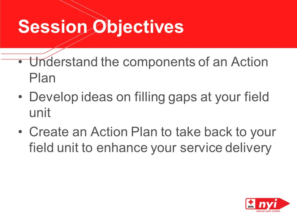 Understand the components of an Action Plan Develop ideas on filling gaps at your field unit Create an Action Plan to take back to your field unit to enhance your service delivery