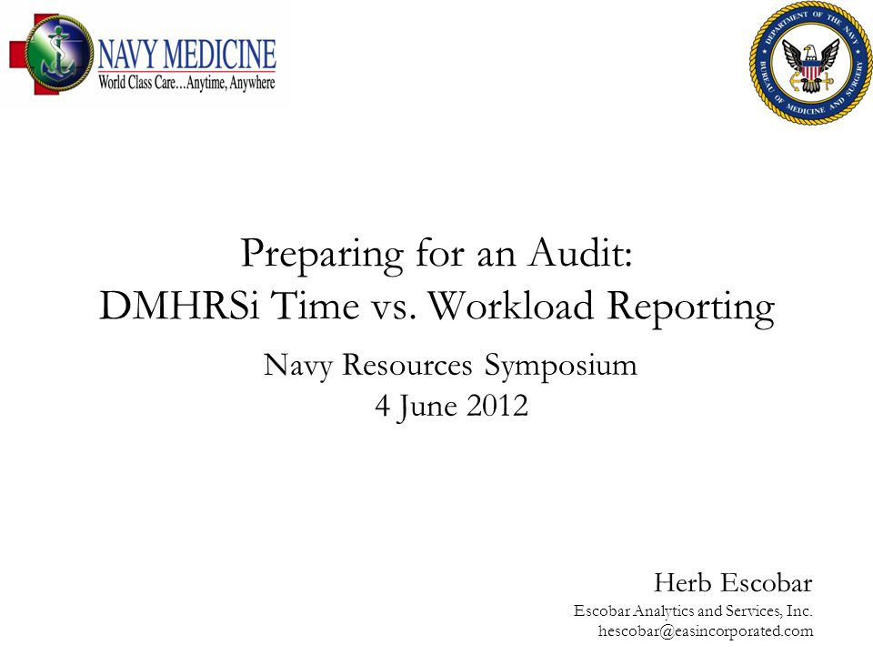 Preparing for an Audit: DMHRSi Time vs. Workload Reporting Herb Escobar Escobar Analytics and Services, Inc. hescobar@easincorporated.com Navy Resourc