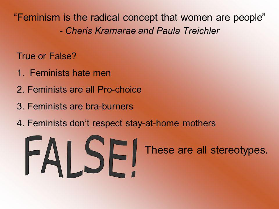 Feminism is the radical concept that women are people - Cheris Kramarae and Paula Treichler True or False? 1. Feminists hate men 2.Feminists are all P