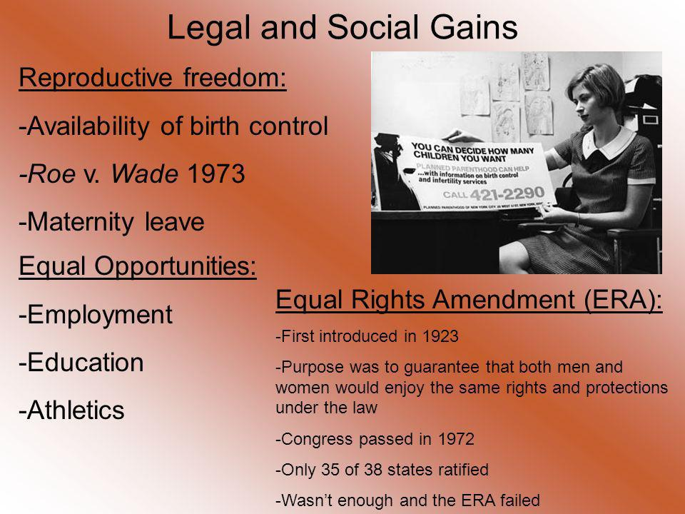 Legal and Social Gains Reproductive freedom: -Availability of birth control -Roe v. Wade 1973 -Maternity leave Equal Opportunities: -Employment -Educa