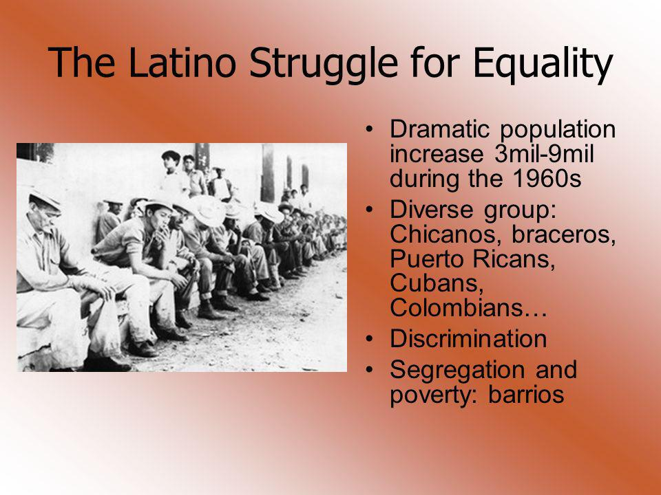The Latino Struggle for Equality Dramatic population increase 3mil-9mil during the 1960s Diverse group: Chicanos, braceros, Puerto Ricans, Cubans, Col
