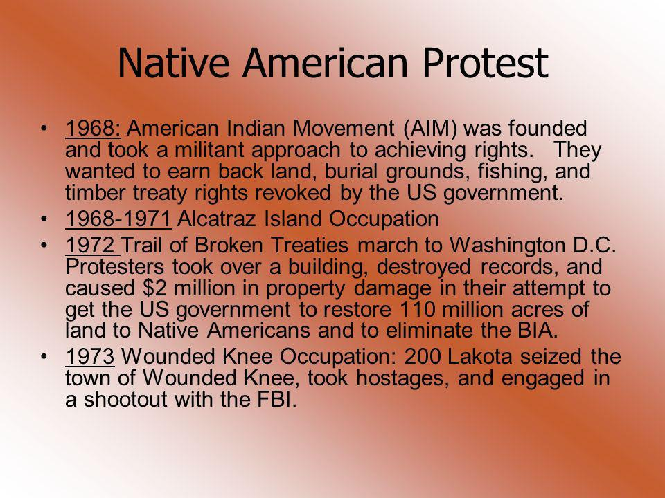 Native American Protest 1968: American Indian Movement (AIM) was founded and took a militant approach to achieving rights. They wanted to earn back la