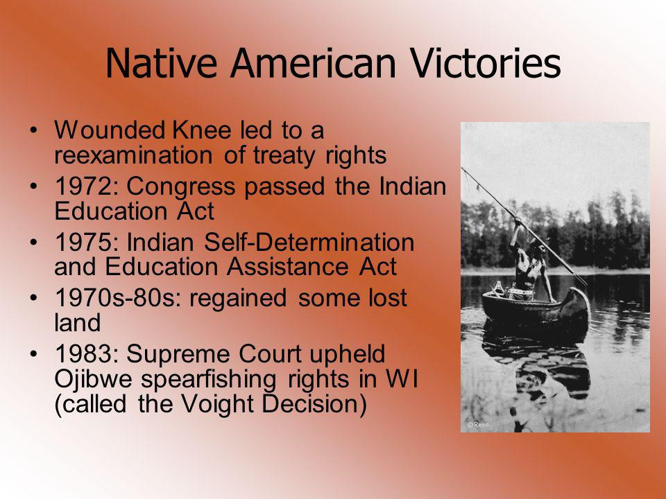 Native American Victories Wounded Knee led to a reexamination of treaty rights 1972: Congress passed the Indian Education Act 1975: Indian Self-Determ