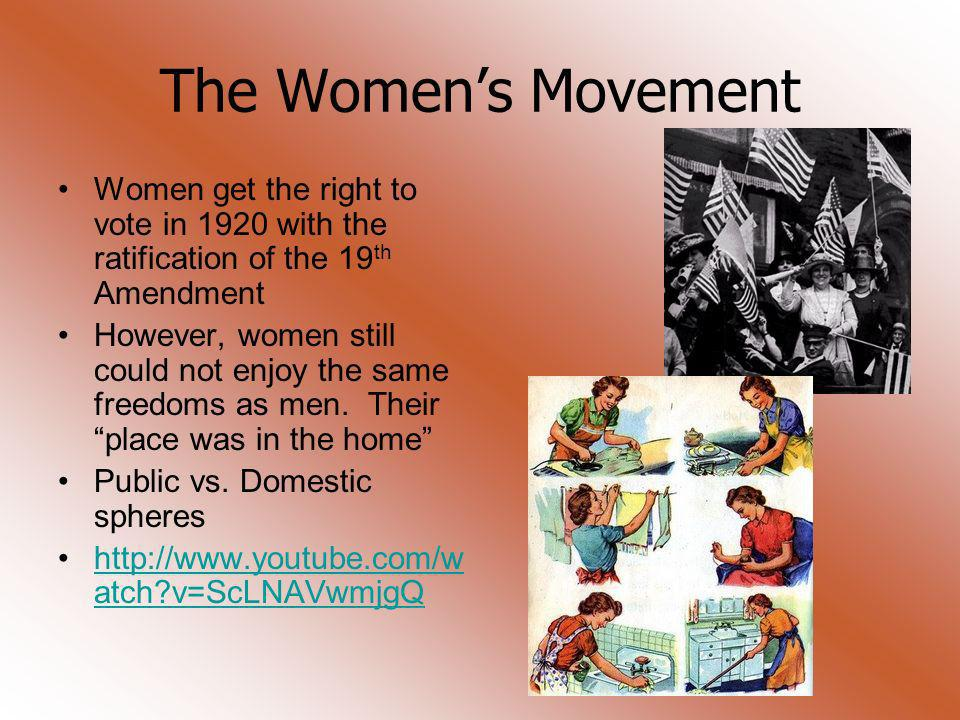 The Womens Movement Women get the right to vote in 1920 with the ratification of the 19 th Amendment However, women still could not enjoy the same fre