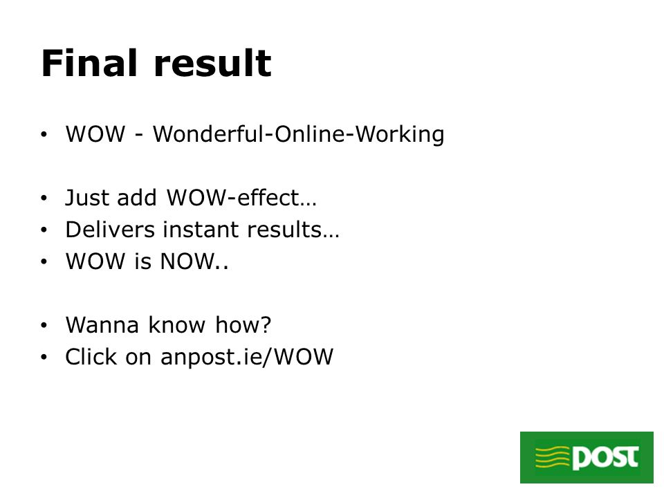 Final result WOW - Wonderful-Online-Working Just add WOW-effect… Delivers instant results… WOW is NOW..