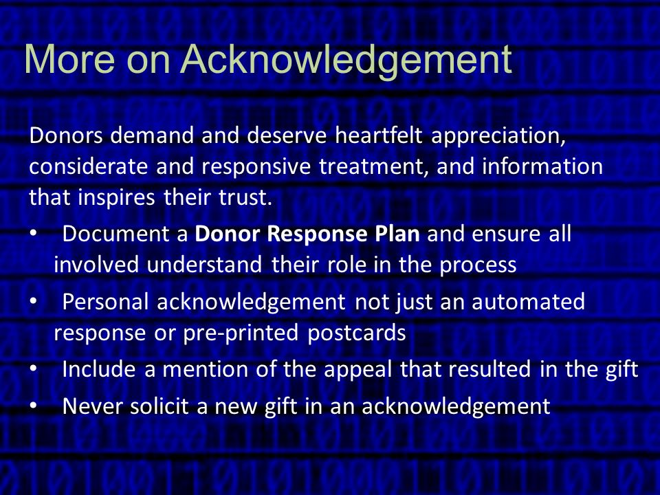 More on Acknowledgement Donors demand and deserve heartfelt appreciation, considerate and responsive treatment, and information that inspires their tr