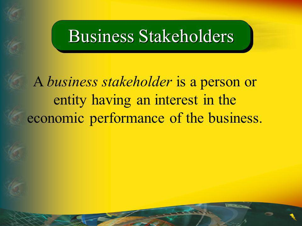 A business stakeholder is a person or entity having an interest in the economic performance of the business. Business Stakeholders