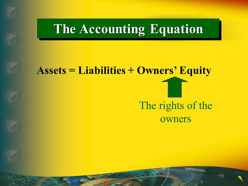 The Accounting Equation Assets = Liabilities + Owners Equity The rights of the owners