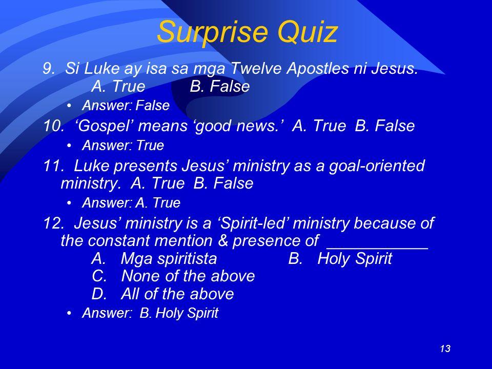 13 Surprise Quiz 9. Si Luke ay isa sa mga Twelve Apostles ni Jesus. A. TrueB. False Answer: False 10. Gospel means good news. A. True B. False Answer: