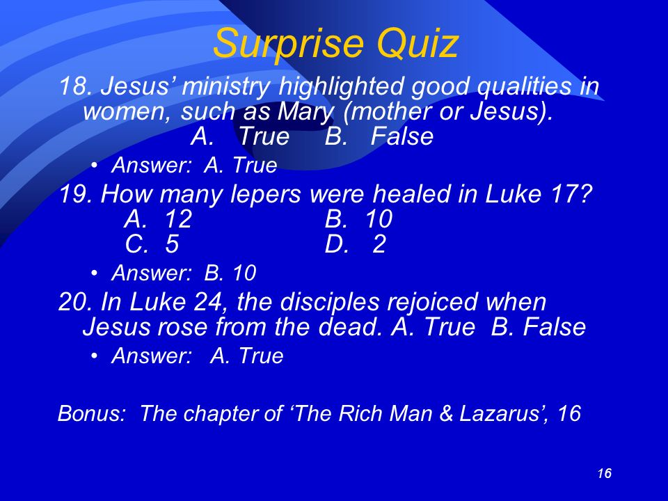 16 Surprise Quiz 18. Jesus ministry highlighted good qualities in women, such as Mary (mother or Jesus). A. TrueB. False Answer: A. True 19. How many