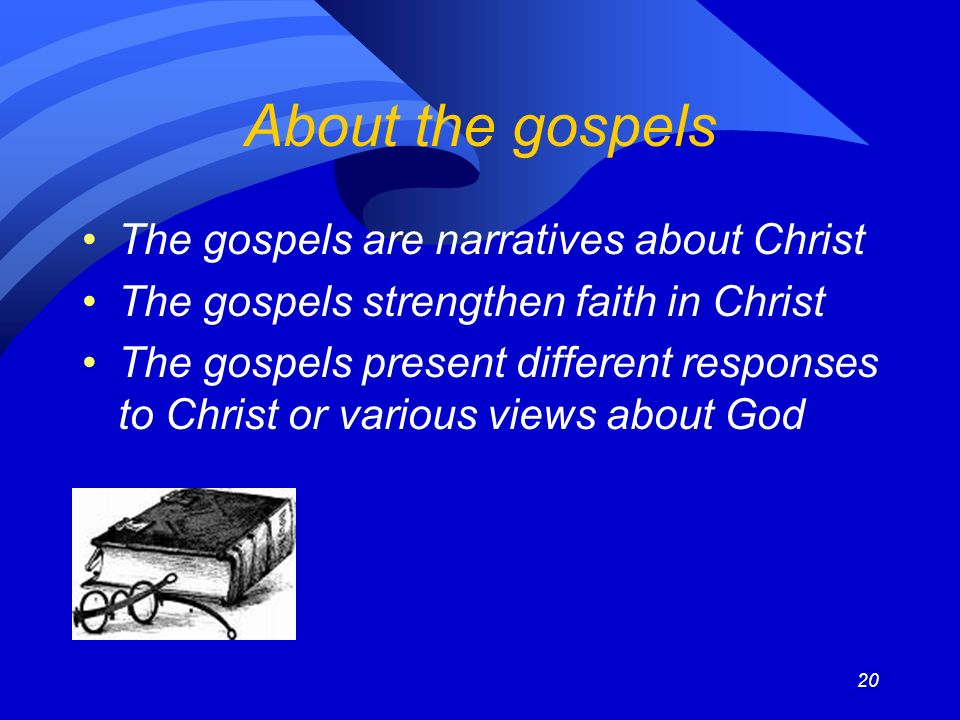 20 About the gospels The gospels are narratives about Christ The gospels strengthen faith in Christ The gospels present different responses to Christ or various views about God