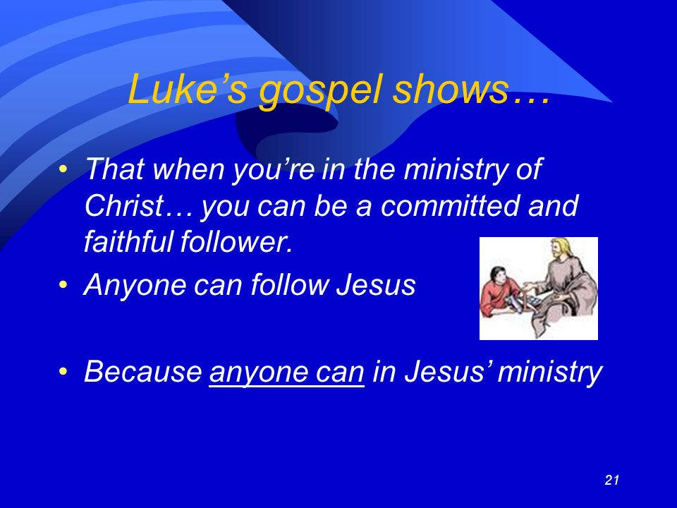 21 Lukes gospel shows… That when youre in the ministry of Christ… you can be a committed and faithful follower.