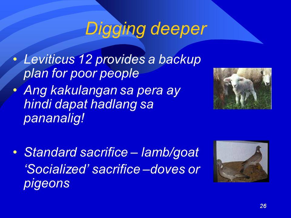 26 Digging deeper Leviticus 12 provides a backup plan for poor people Ang kakulangan sa pera ay hindi dapat hadlang sa pananalig! Standard sacrifice –