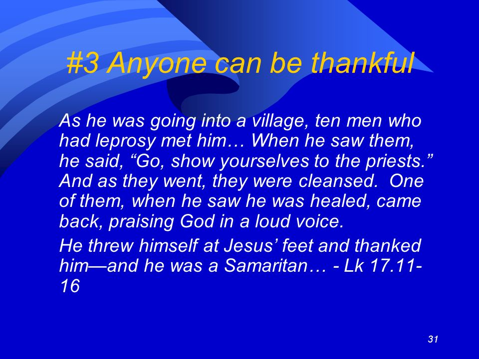 31 #3 Anyone can be thankful As he was going into a village, ten men who had leprosy met him… When he saw them, he said, Go, show yourselves to the pr