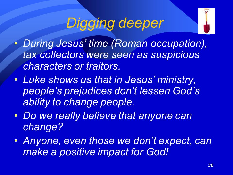 36 During Jesus time (Roman occupation), tax collectors were seen as suspicious characters or traitors.