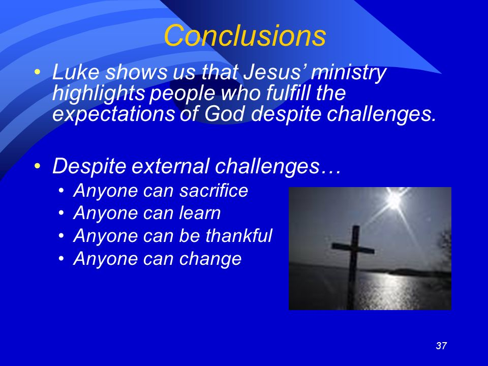 37 Conclusions Luke shows us that Jesus ministry highlights people who fulfill the expectations of God despite challenges. Despite external challenges