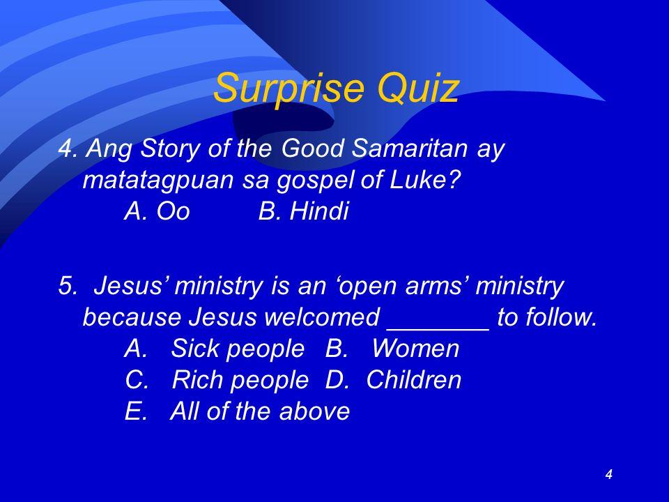 4 Surprise Quiz 4. Ang Story of the Good Samaritan ay matatagpuan sa gospel of Luke? A. OoB. Hindi 5. Jesus ministry is an open arms ministry because