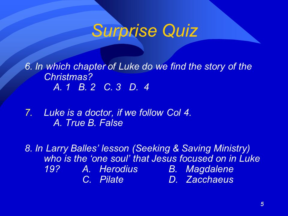 5 Surprise Quiz 6. In which chapter of Luke do we find the story of the Christmas? A. 1 B. 2 C. 3 D. 4 7.Luke is a doctor, if we follow Col 4. A. True
