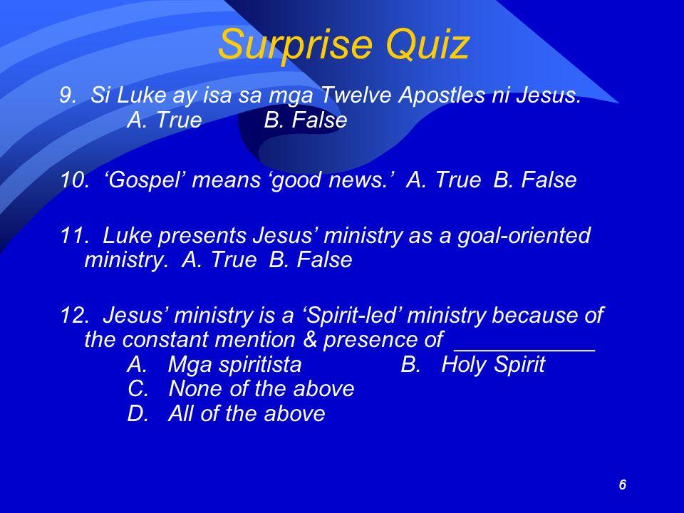 6 Surprise Quiz 9. Si Luke ay isa sa mga Twelve Apostles ni Jesus. A. TrueB. False 10. Gospel means good news. A. True B. False 11. Luke presents Jesu
