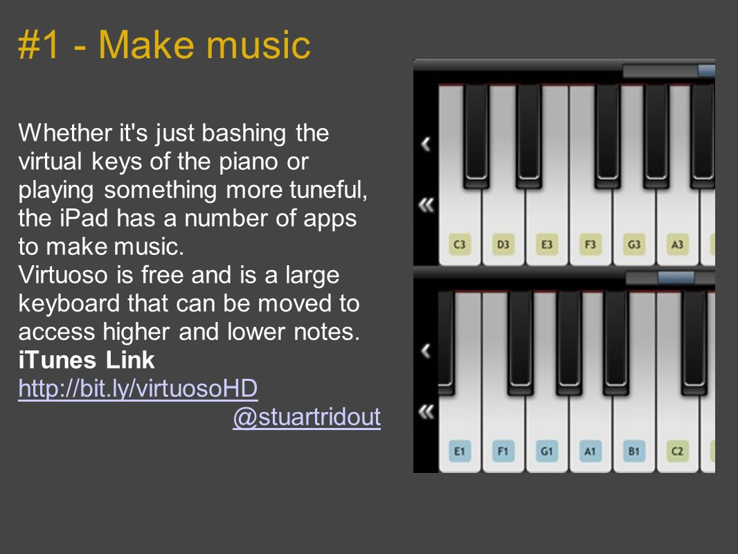#1 - Make music Whether it s just bashing the virtual keys of the piano or playing something more tuneful, the iPad has a number of apps to make music.