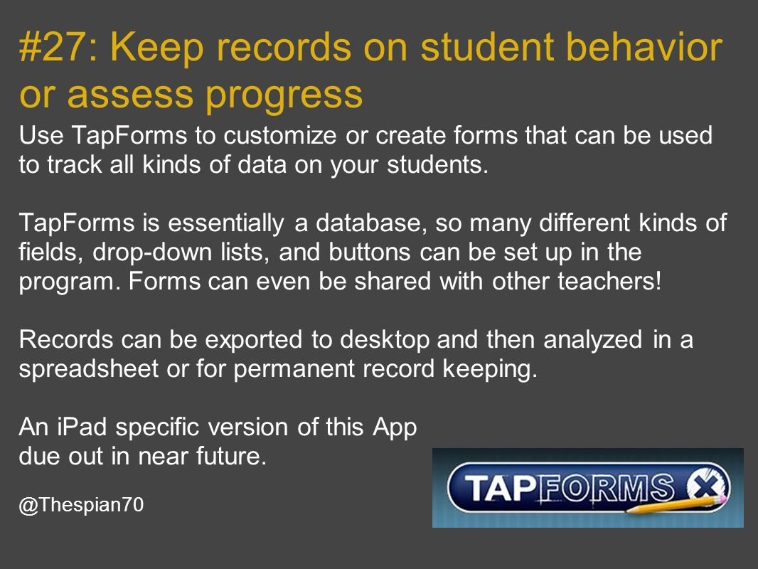 #27: Keep records on student behavior or assess progress Use TapForms to customize or create forms that can be used to track all kinds of data on your students.