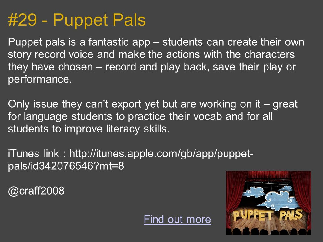 #29 - Puppet Pals Puppet pals is a fantastic app – students can create their own story record voice and make the actions with the characters they have chosen – record and play back, save their play or performance.