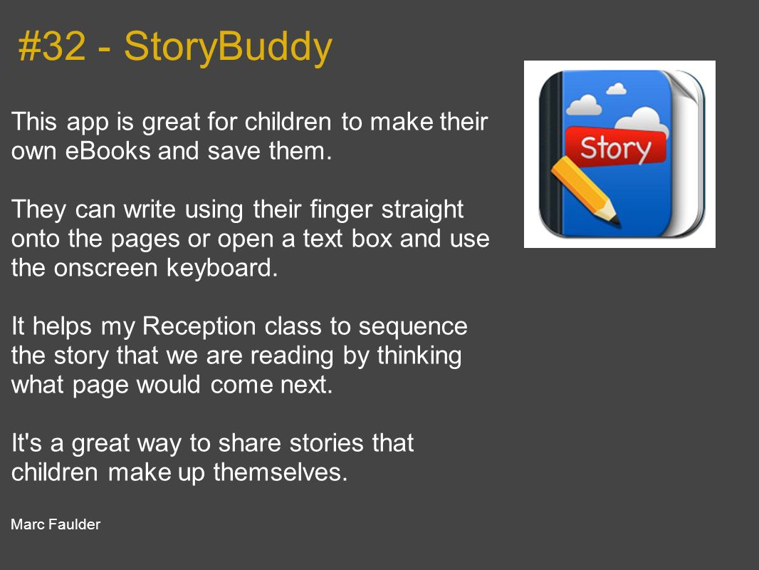 #32 - StoryBuddy This app is great for children to make their own eBooks and save them. They can write using their finger straight onto the pages or o