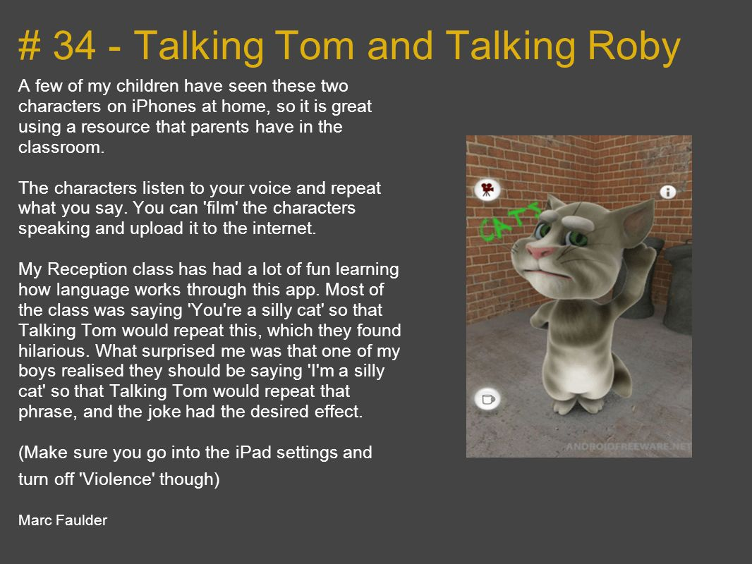 # 34 - Talking Tom and Talking Roby A few of my children have seen these two characters on iPhones at home, so it is great using a resource that parents have in the classroom.