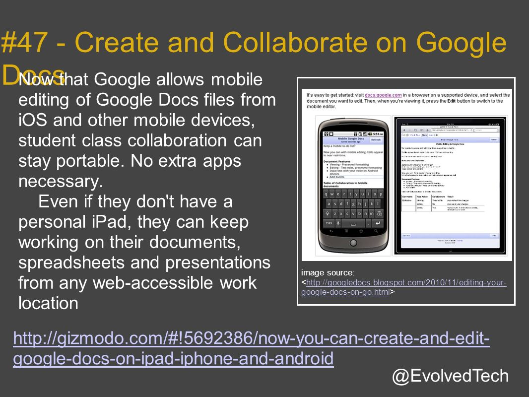 http://gizmodo.com/#!5692386/now-you-can-create-and-edit- google-docs-on-ipad-iphone-and-android @EvolvedTech #47 - Create and Collaborate on Google Docs Now that Google allows mobile editing of Google Docs files from iOS and other mobile devices, student class collaboration can stay portable.
