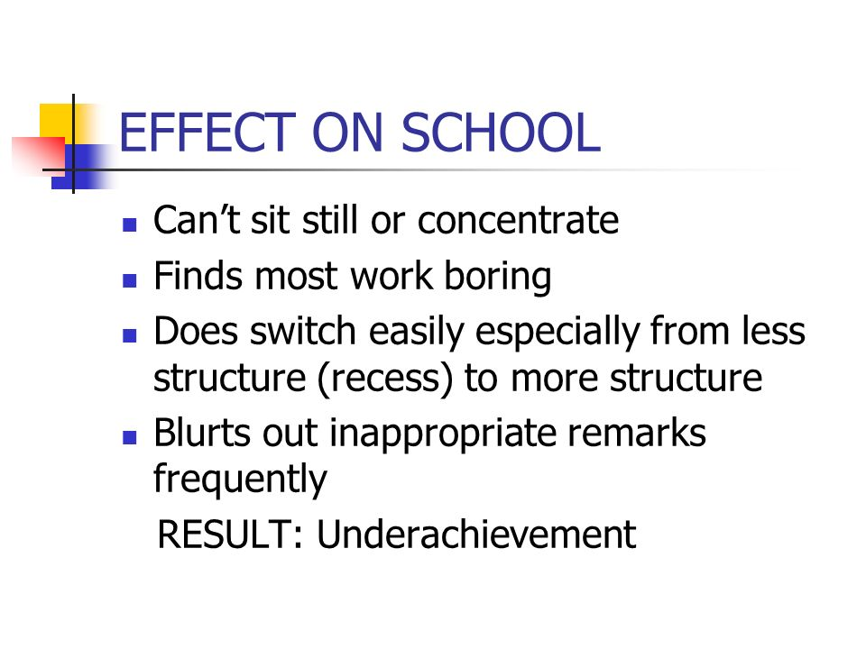 EFFECT ON SCHOOL Cant sit still or concentrate Finds most work boring Does switch easily especially from less structure (recess) to more structure Blurts out inappropriate remarks frequently RESULT: Underachievement