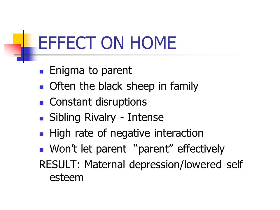 EFFECT ON HOME Enigma to parent Often the black sheep in family Constant disruptions Sibling Rivalry - Intense High rate of negative interaction Wont let parent parent effectively RESULT: Maternal depression/lowered self esteem