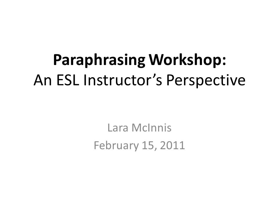 Paraphrasing Workshop: An ESL Instructors Perspective Lara McInnis February 15, 2011