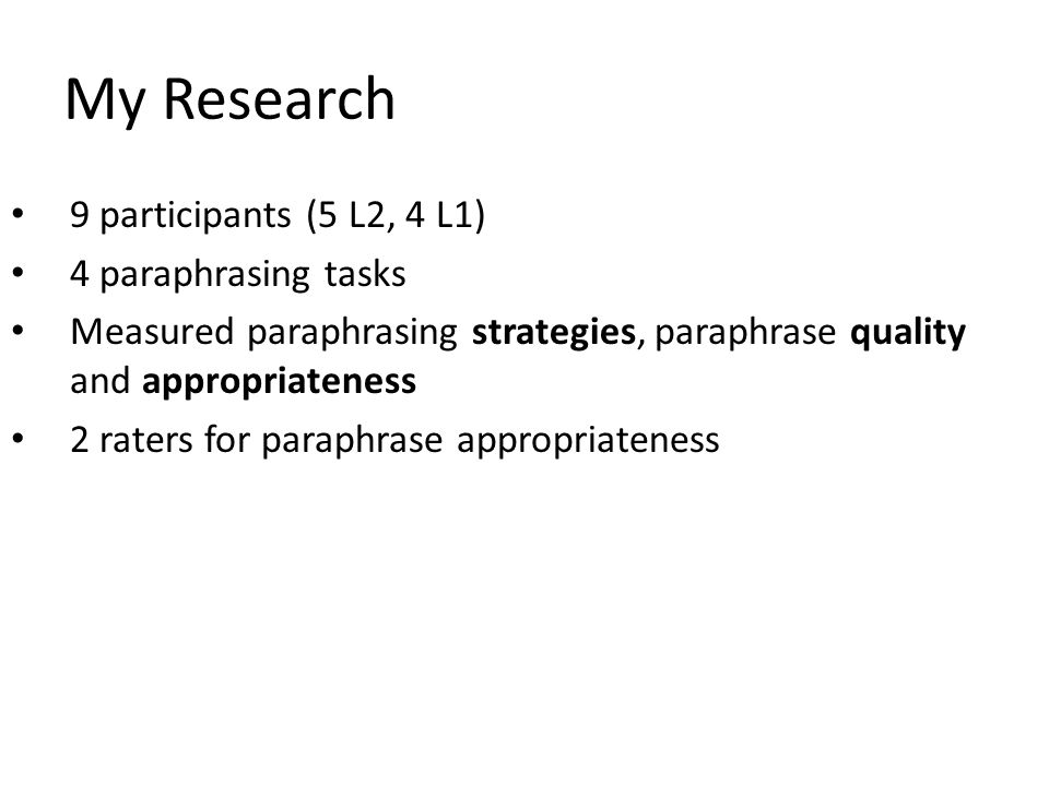 My Research 9 participants (5 L2, 4 L1) 4 paraphrasing tasks Measured paraphrasing strategies, paraphrase quality and appropriateness 2 raters for paraphrase appropriateness
