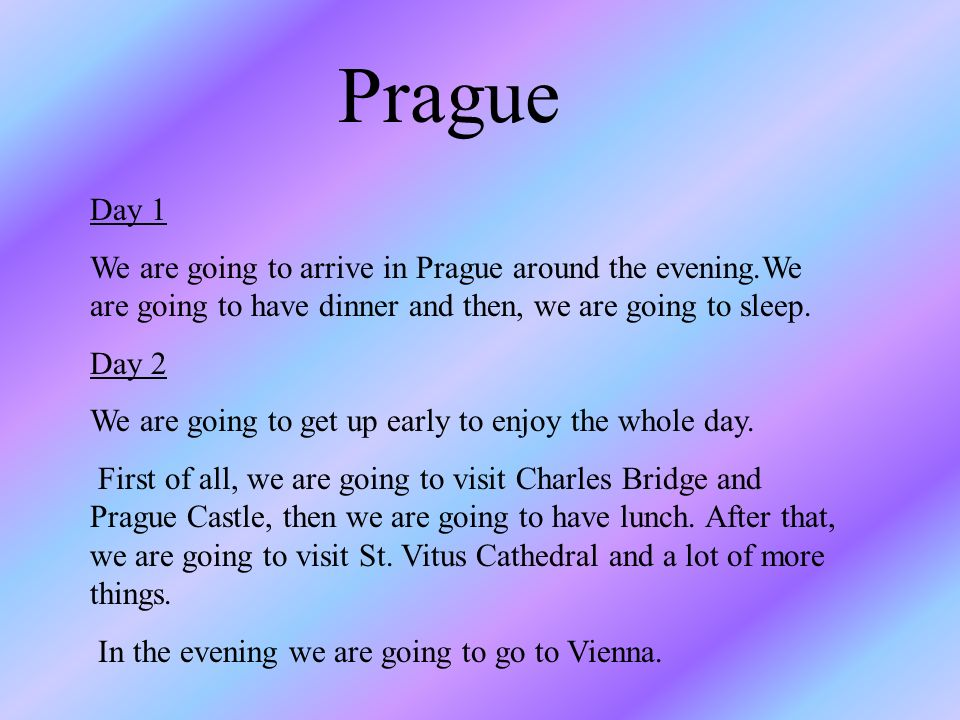 Prague Day 1 We are going to arrive in Prague around the evening.We are going to have dinner and then, we are going to sleep.