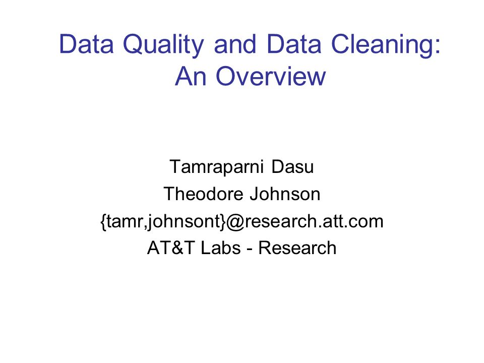 Data Quality and Data Cleaning: An Overview Tamraparni Dasu Theodore Johnson {tamr,johnsont}@research.att.com AT&T Labs - Research