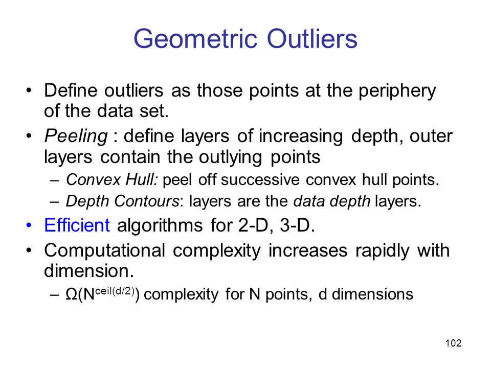 102 Geometric Outliers Define outliers as those points at the periphery of the data set. Peeling : define layers of increasing depth, outer layers con