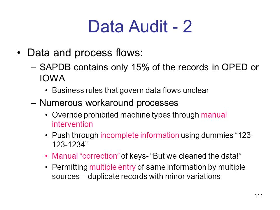 111 Data Audit - 2 Data and process flows: –SAPDB contains only 15% of the records in OPED or IOWA Business rules that govern data flows unclear –Nume