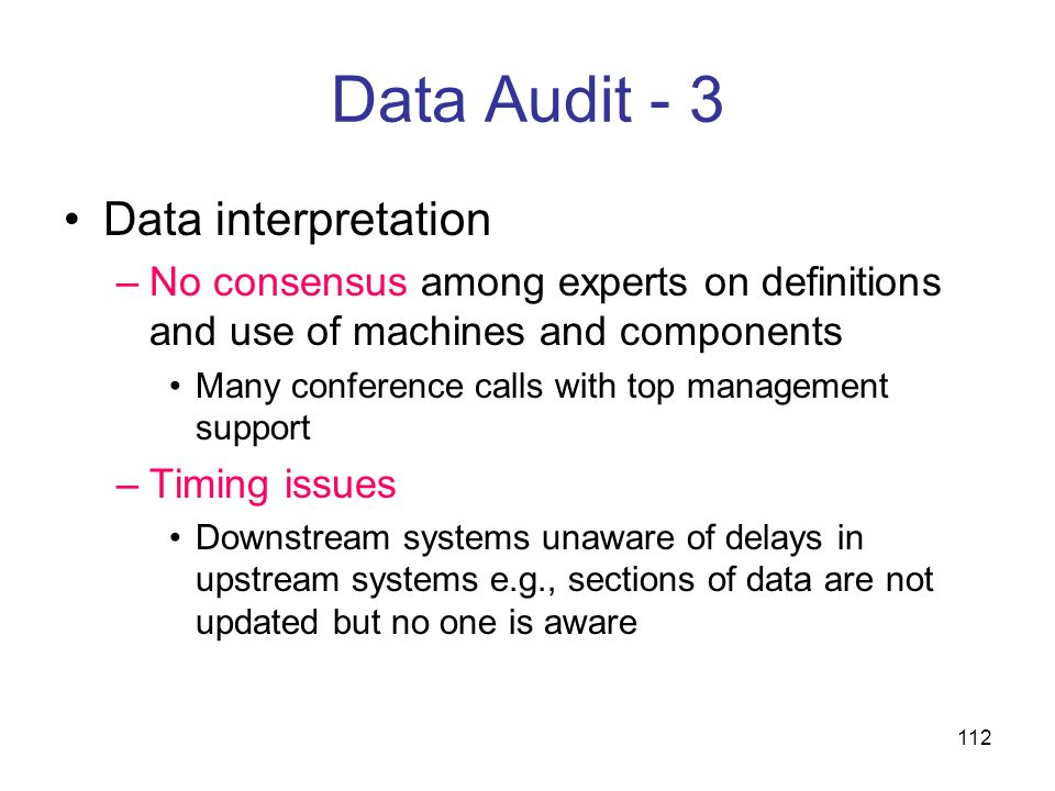 112 Data Audit - 3 Data interpretation –No consensus among experts on definitions and use of machines and components Many conference calls with top ma