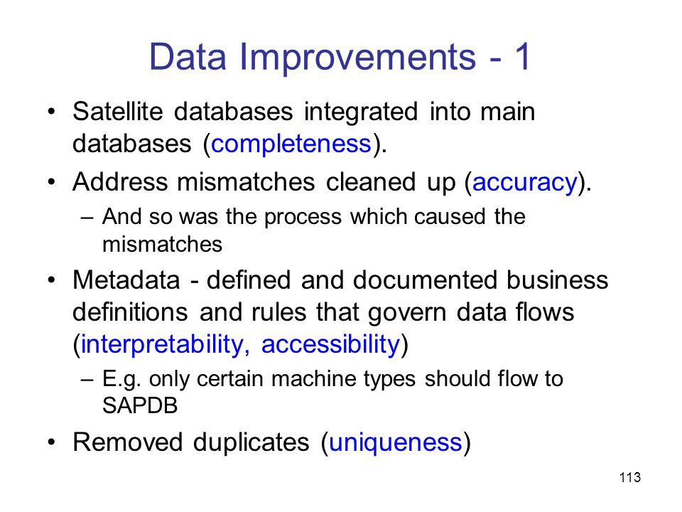 113 Data Improvements - 1 Satellite databases integrated into main databases (completeness). Address mismatches cleaned up (accuracy). –And so was the