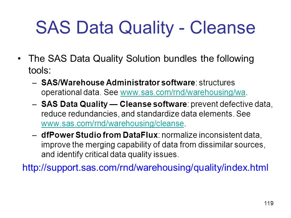 119 SAS Data Quality - Cleanse The SAS Data Quality Solution bundles the following tools: –SAS/Warehouse Administrator software: structures operationa