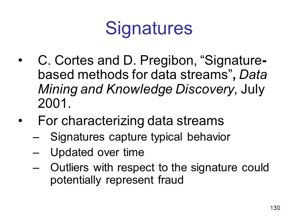 130 Signatures C. Cortes and D. Pregibon, Signature- based methods for data streams, Data Mining and Knowledge Discovery, July 2001. For characterizin