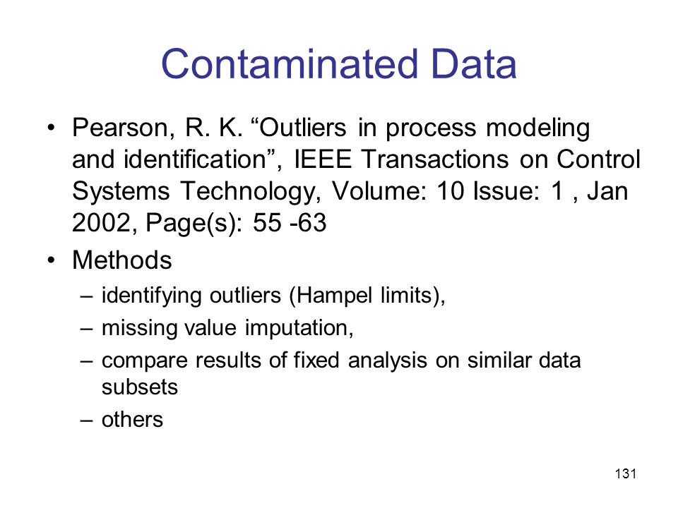131 Contaminated Data Pearson, R. K. Outliers in process modeling and identification, IEEE Transactions on Control Systems Technology, Volume: 10 Issu