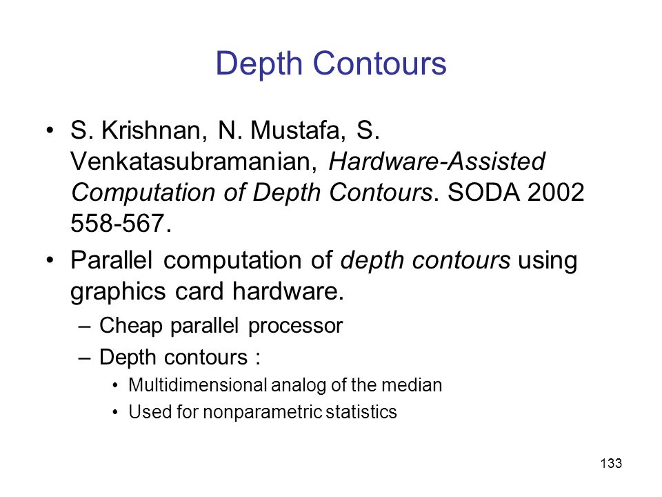 133 Depth Contours S. Krishnan, N. Mustafa, S. Venkatasubramanian, Hardware-Assisted Computation of Depth Contours. SODA 2002 558-567. Parallel comput